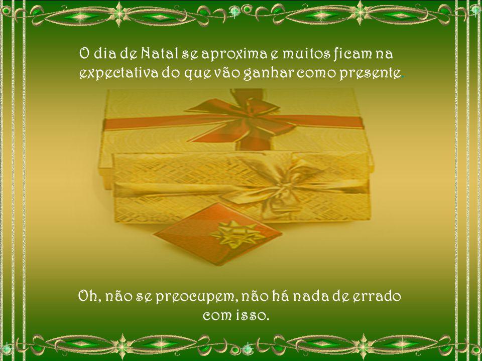 O dia de Natal se aproxima e muitos ficam na expectativa do que vão ganhar como presente.