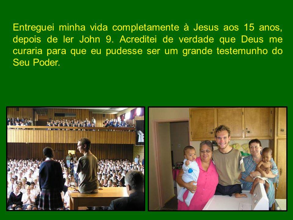 Entreguei minha vida completamente à Jesus aos 15 anos, depois de ler John 9.