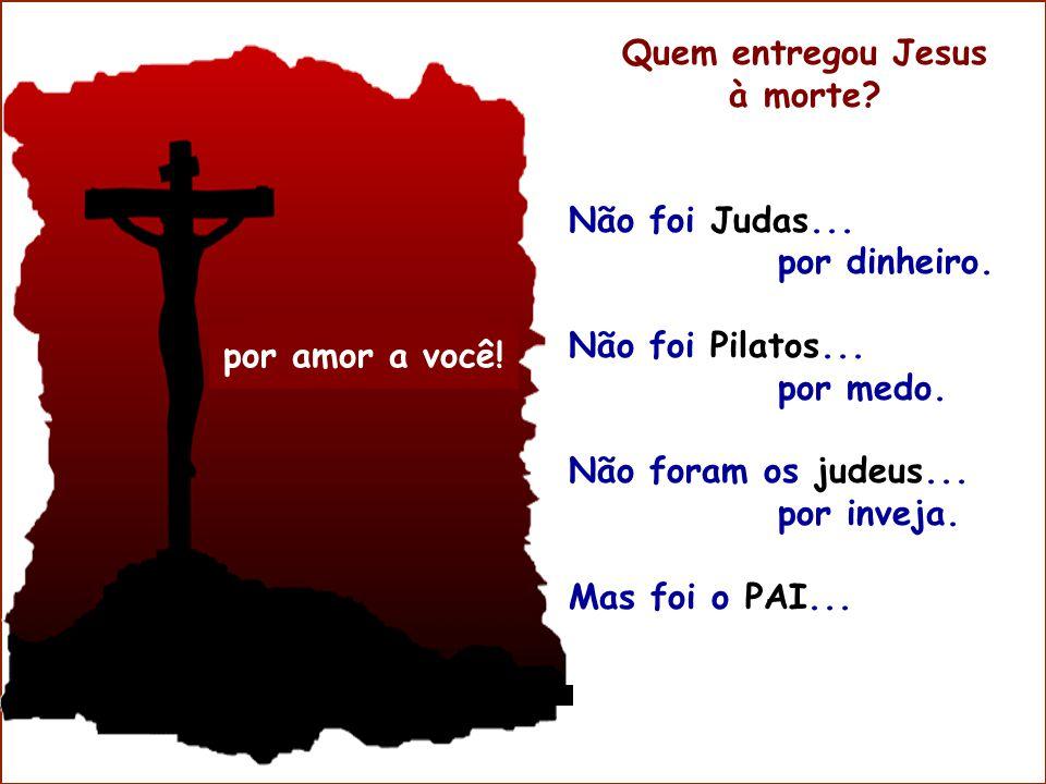 por amor a você! Quem entregou Jesus à morte? Não foi Judas... por dinheiro. Não foi Pilatos... por medo. Não foram os judeus... por inveja. Mas foi o