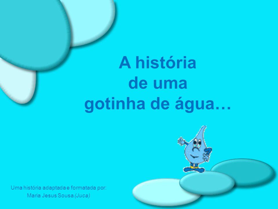 A história de uma gotinha de água… Uma história adaptada e formatada por: Maria Jesus Sousa (Juca)