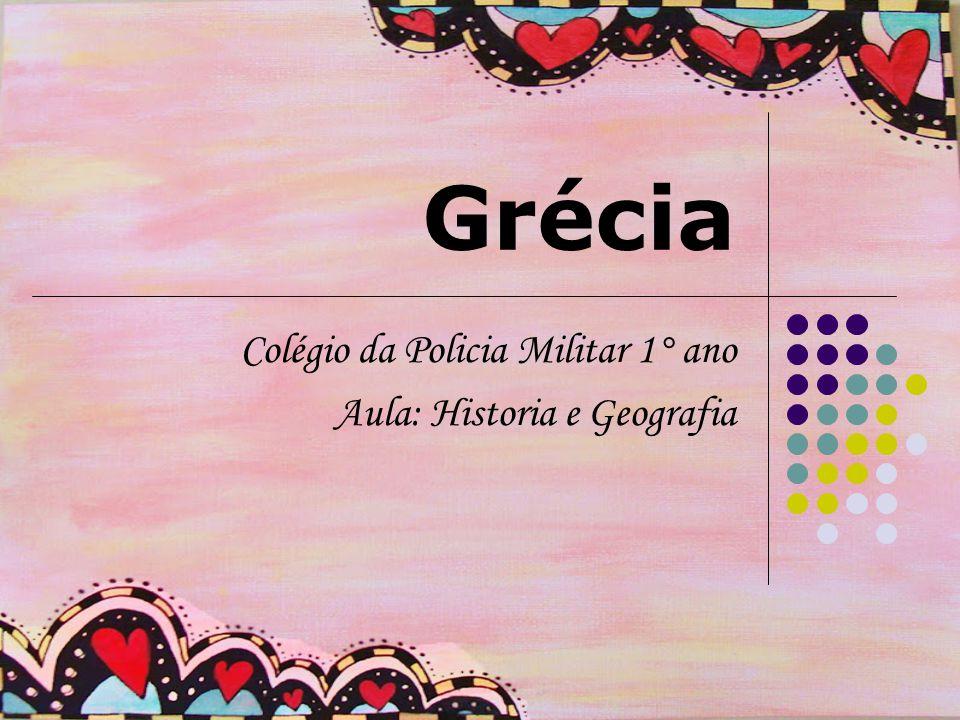 Grécia Colégio da Policia Militar 1° ano Aula: Historia e Geografia