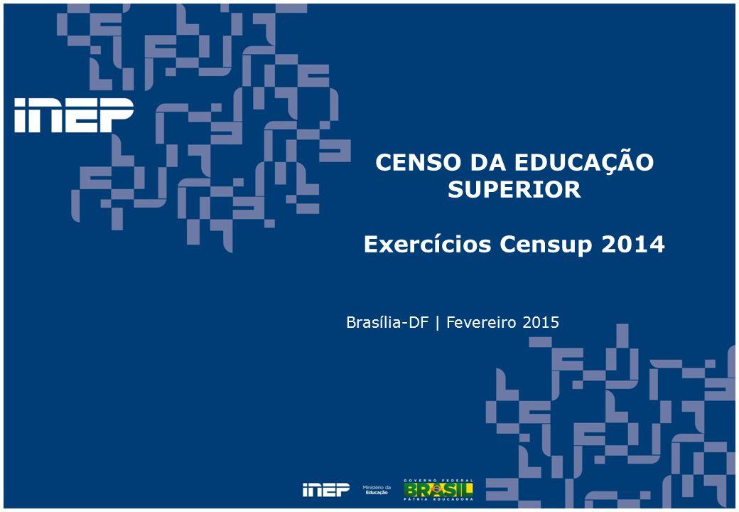 CENSO DA EDUCAÇÃO SUPERIOR Exercícios Censup 2014 Brasília-DF | Fevereiro 2015