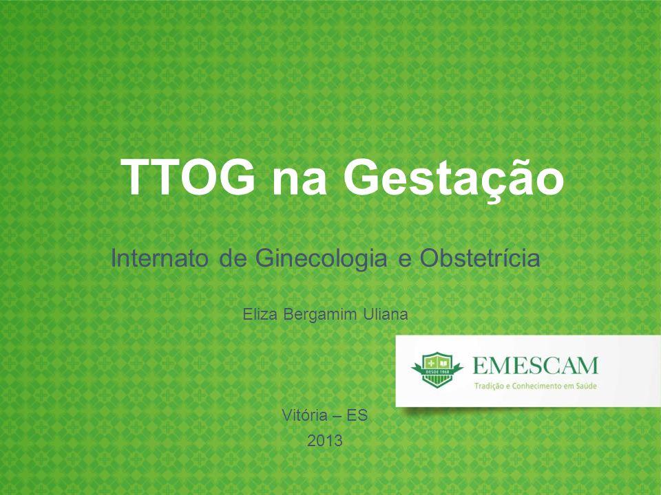 TTOG na Gestação Internato de Ginecologia e Obstetrícia Eliza Bergamim Uliana Vitória – ES 2013