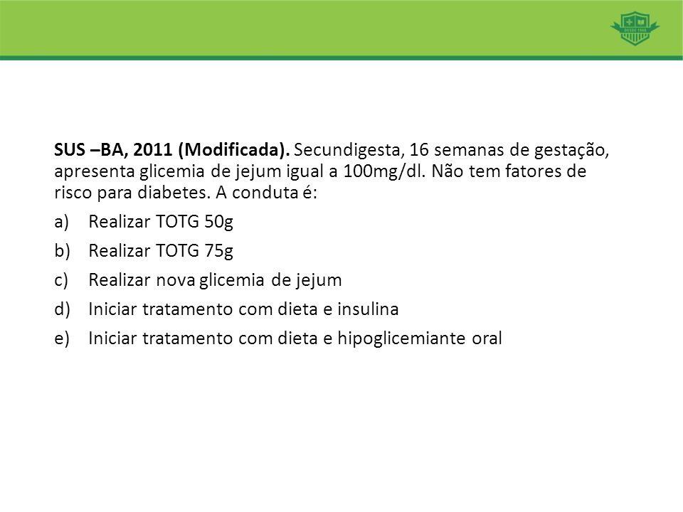 SUS –BA, 2011 (Modificada). Secundigesta, 16 semanas de gestação, apresenta glicemia de jejum igual a 100mg/dl. Não tem fatores de risco para diabetes