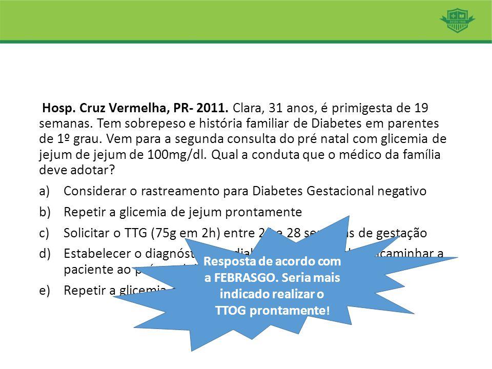 Hosp. Cruz Vermelha, PR- 2011. Clara, 31 anos, é primigesta de 19 semanas. Tem sobrepeso e história familiar de Diabetes em parentes de 1º grau. Vem p