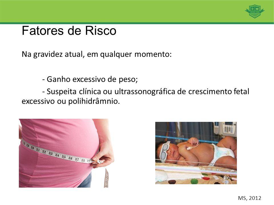 Fatores de Risco Na gravidez atual, em qualquer momento: - Ganho excessivo de peso; - Suspeita clínica ou ultrassonográfica de crescimento fetal exces