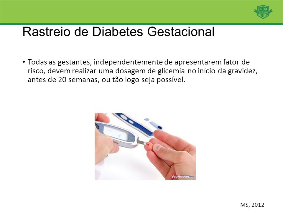 Rastreio de Diabetes Gestacional Todas as gestantes, independentemente de apresentarem fator de risco, devem realizar uma dosagem de glicemia no iníci