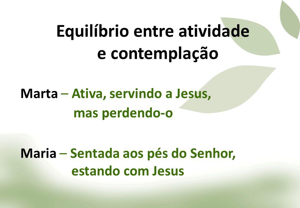 Marta – Ativa, servindo a Jesus, mas perdendo-o Maria – Sentada aos pés do Senhor, estando com Jesus Equilíbrio entre atividade e contemplação