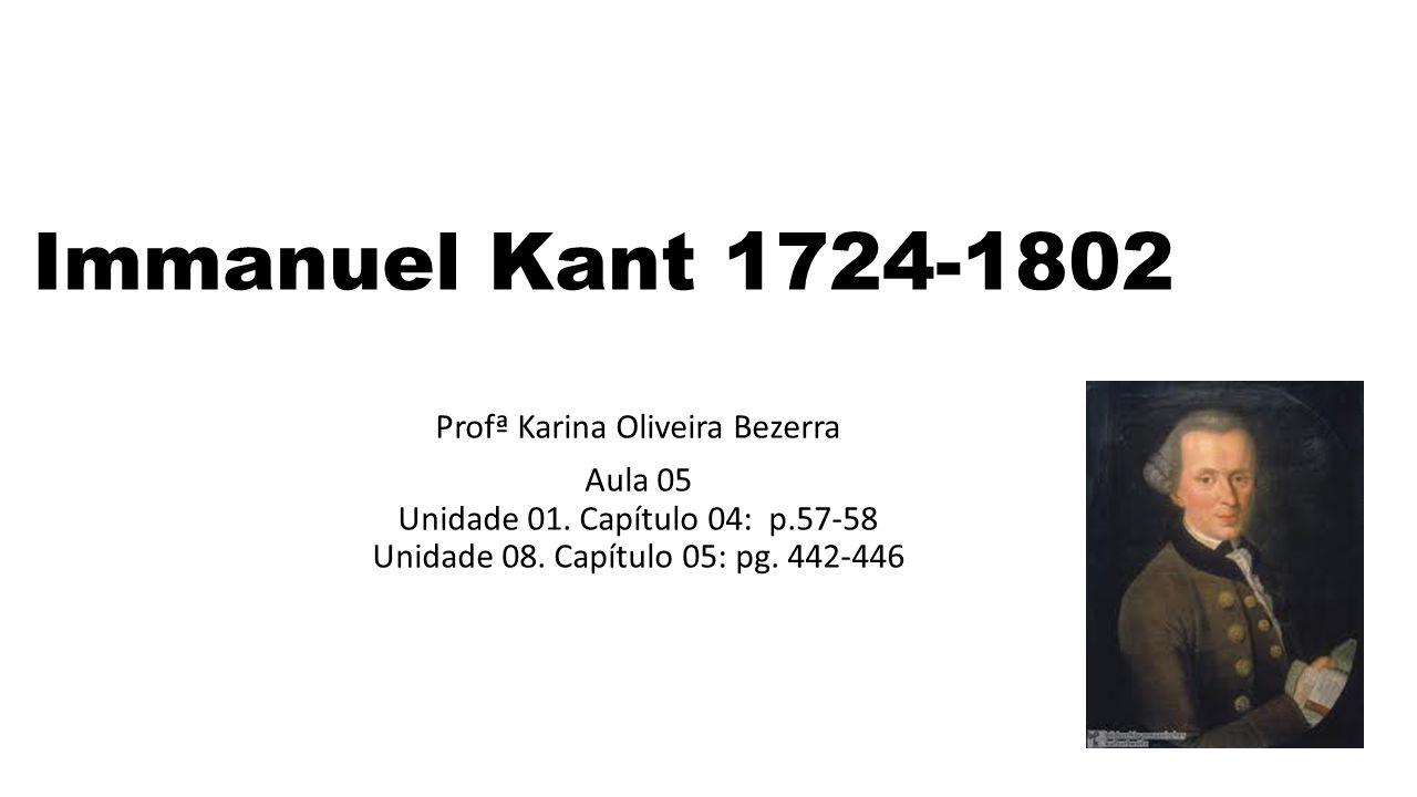 Immanuel Kant 1724-1802 Profª Karina Oliveira Bezerra Aula 05 Unidade 01. Capítulo 04: p.57-58 Unidade 08. Capítulo 05: pg. 442-446