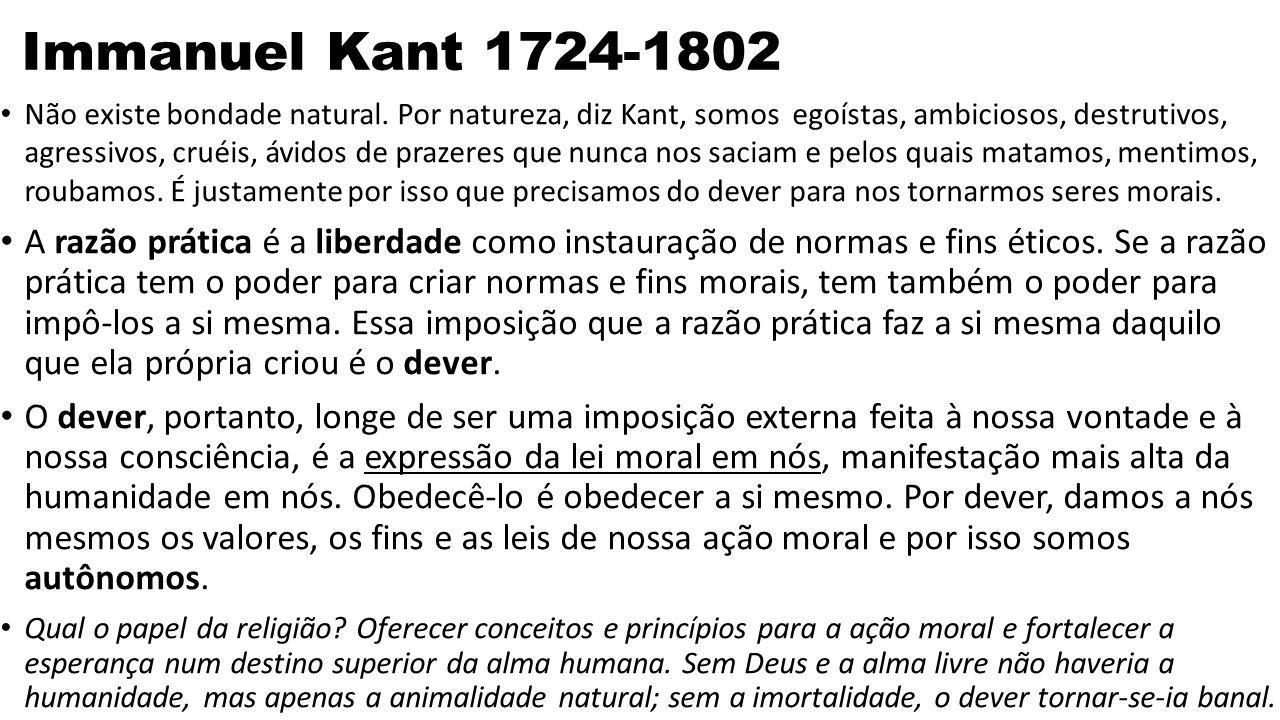 Immanuel Kant 1724-1802 Não existe bondade natural. Por natureza, diz Kant, somos egoístas, ambiciosos, destrutivos, agressivos, cruéis, ávidos de pra