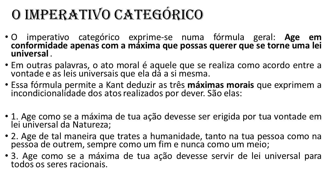 O imperativo categórico O imperativo categórico exprime-se numa fórmula geral: Age em conformidade apenas com a máxima que possas querer que se torne