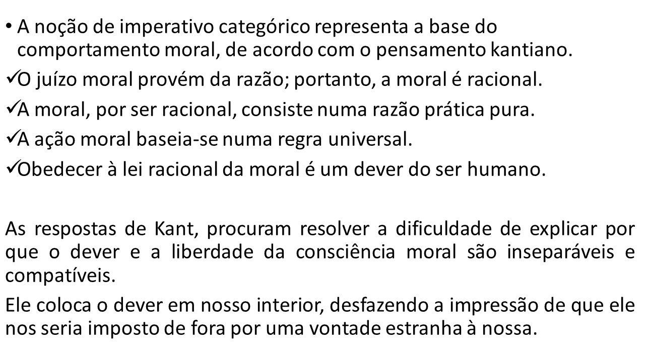 A noção de imperativo categórico representa a base do comportamento moral, de acordo com o pensamento kantiano. O juízo moral provém da razão; portant
