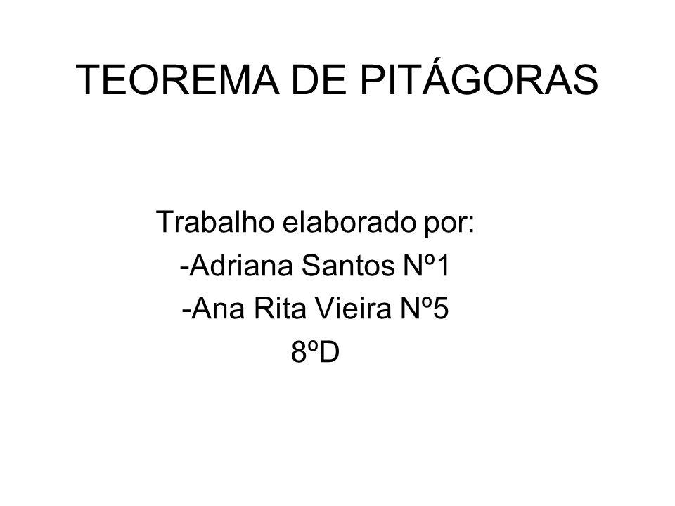 TEOREMA DE PITÁGORAS Trabalho elaborado por: -Adriana Santos Nº1 -Ana Rita Vieira Nº5 8ºD
