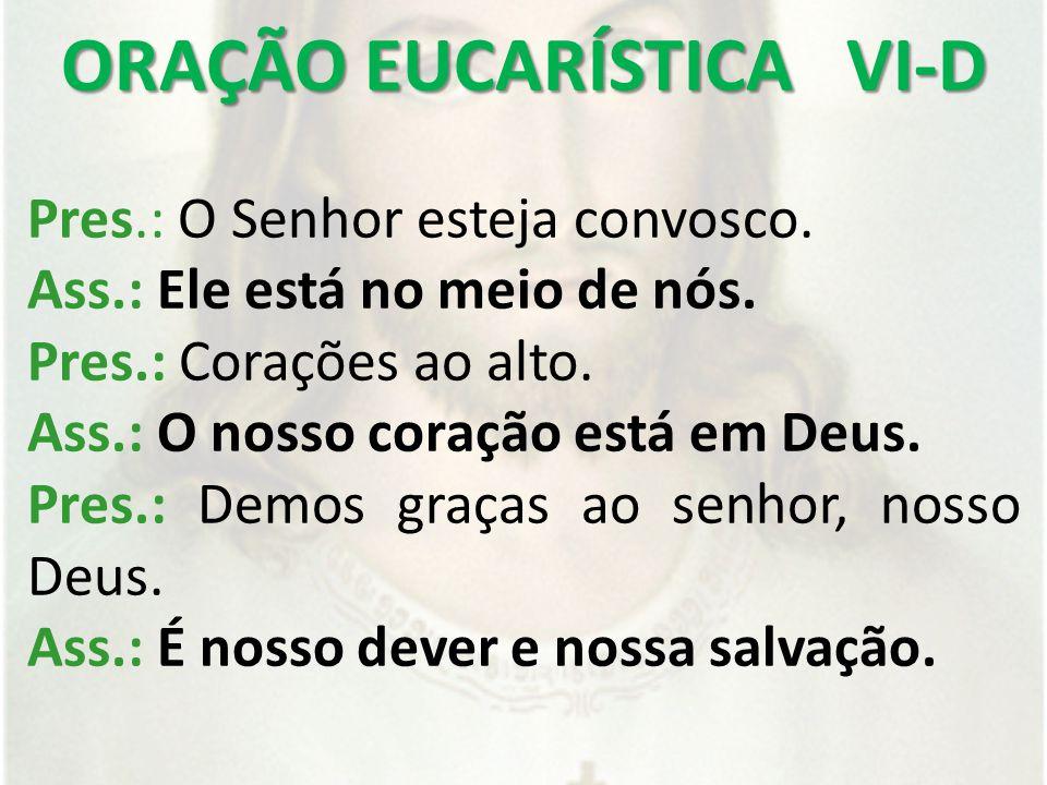 ORAÇÃO EUCARÍSTICA VI-D Pres.: O Senhor esteja convosco.