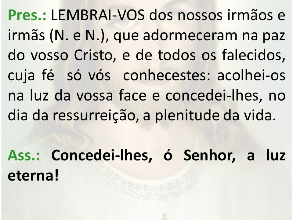 Pres.: LEMBRAI-VOS dos nossos irmãos e irmãs (N.