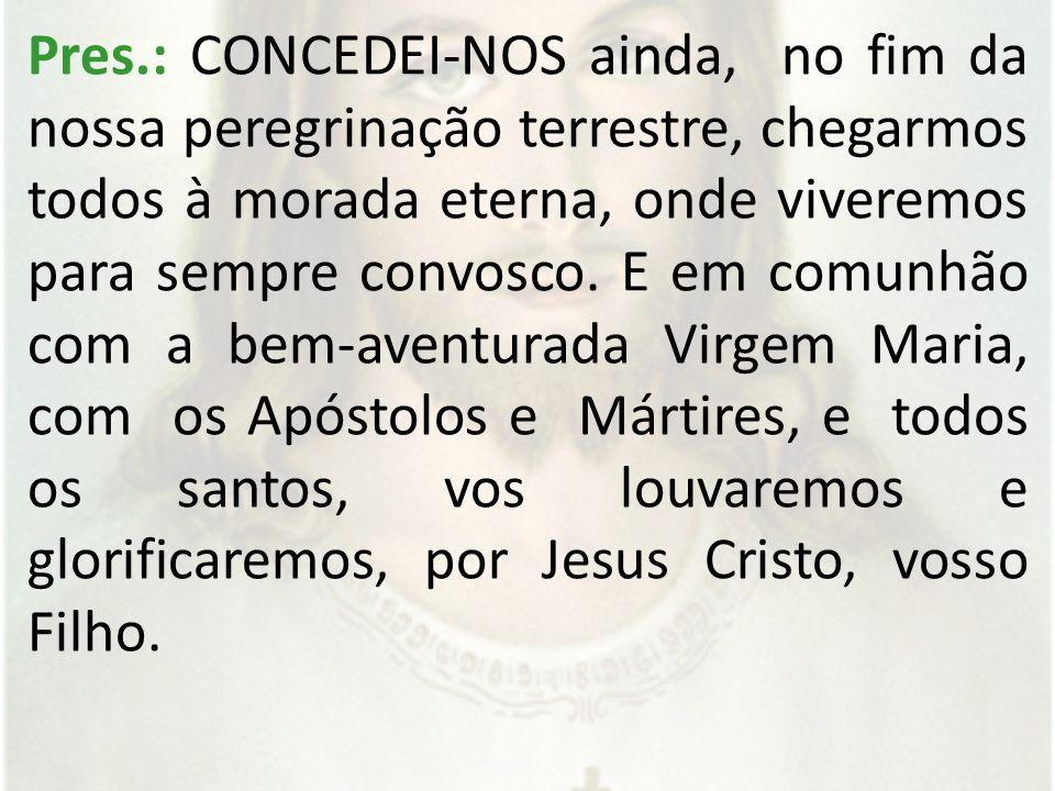 Pres.: CONCEDEI-NOS ainda, no fim da nossa peregrinação terrestre, chegarmos todos à morada eterna, onde viveremos para sempre convosco.