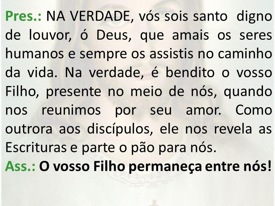Pres.: NA VERDADE, vós sois santo digno de louvor, ó Deus, que amais os seres humanos e sempre os assistis no caminho da vida.