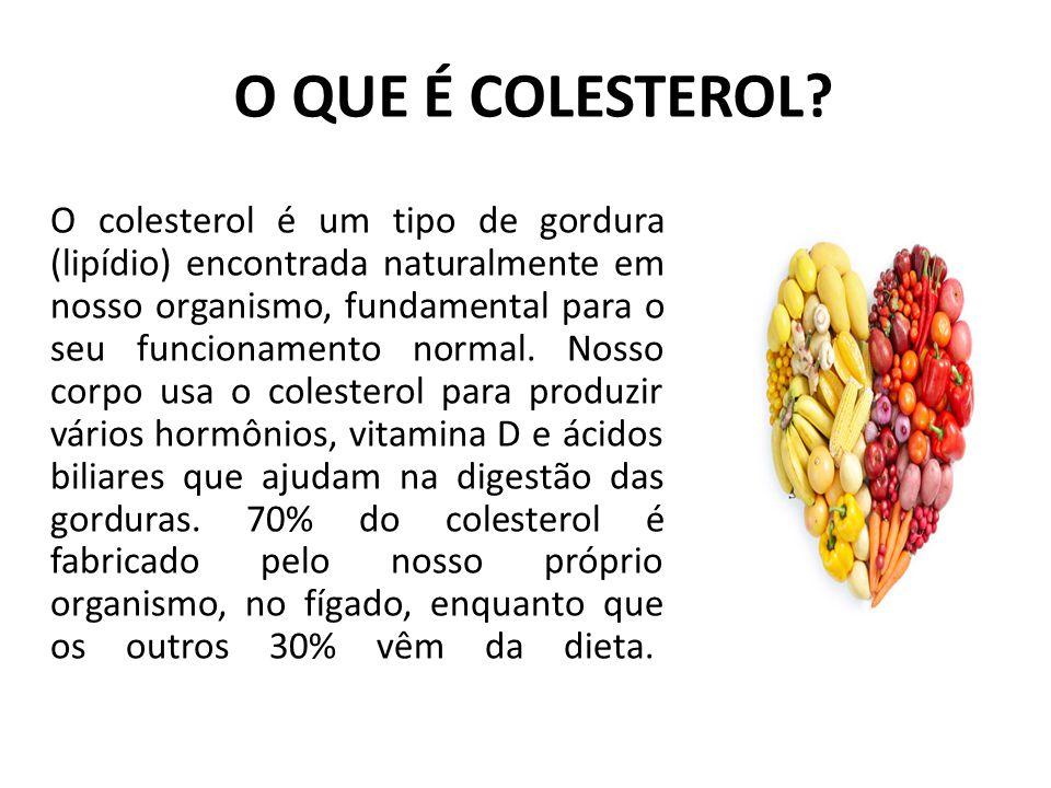 O QUE É COLESTEROL? O colesterol é um tipo de gordura (lipídio) encontrada naturalmente em nosso organismo, fundamental para o seu funcionamento norma