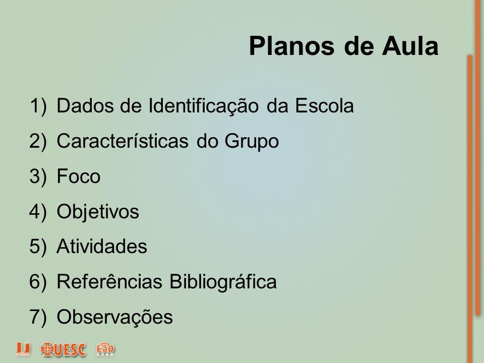 Planos de Aula 1)Dados de Identificação da Escola 2)Características do Grupo 3)Foco 4)Objetivos 5)Atividades 6)Referências Bibliográfica 7)Observações
