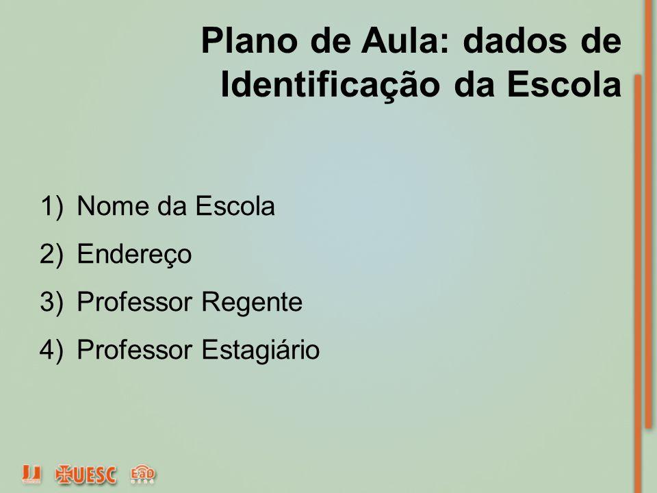 Plano de Aula: dados de Identificação da Escola 1)Nome da Escola 2)Endereço 3)Professor Regente 4)Professor Estagiário
