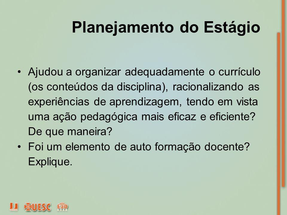 Planejamento do Estágio Ajudou a organizar adequadamente o currículo (os conteúdos da disciplina), racionalizando as experiências de aprendizagem, ten