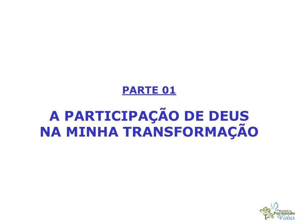 PARTE 01 A PARTICIPAÇÃO DE DEUS NA MINHA TRANSFORMAÇÃO