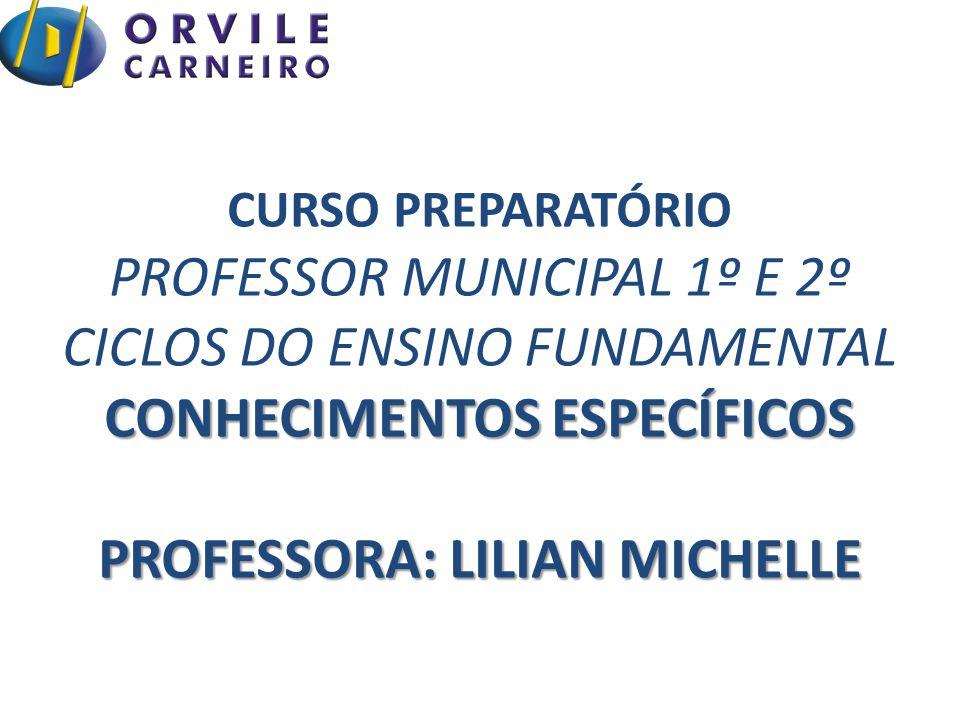 CURSO PREPARATÓRIO PROFESSOR MUNICIPAL 1º E 2º CICLOS DO ENSINO FUNDAMENTAL CONHECIMENTOS ESPECÍFICOS PROFESSORA: LILIAN MICHELLE