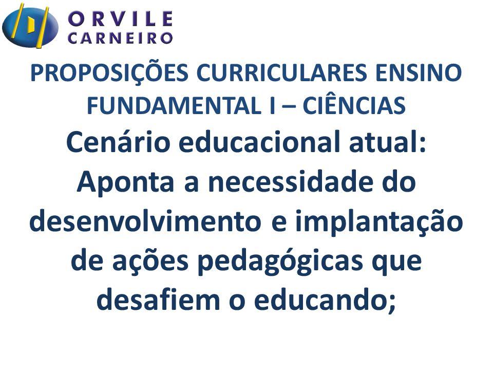 PROPOSIÇÕES CURRICULARES ENSINO FUNDAMENTAL I – CIÊNCIAS Cenário educacional atual: Aponta a necessidade do desenvolvimento e implantação de ações pedagógicas que desafiem o educando;