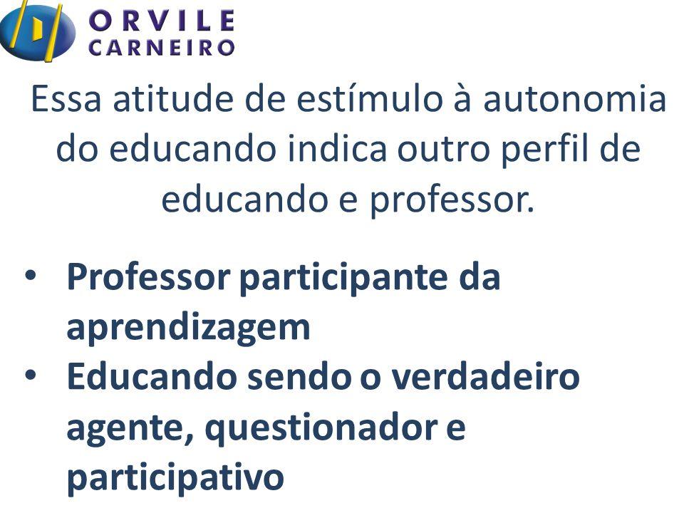 Essa atitude de estímulo à autonomia do educando indica outro perfil de educando e professor. Professor participante da aprendizagem Educando sendo o