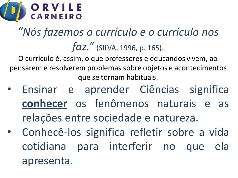 """"""" Nós fazemos o currículo e o currículo nos faz."""" (SILVA, 1996, p. 165). O currículo é, assim, o que professores e educandos vivem, ao pensarem e reso"""