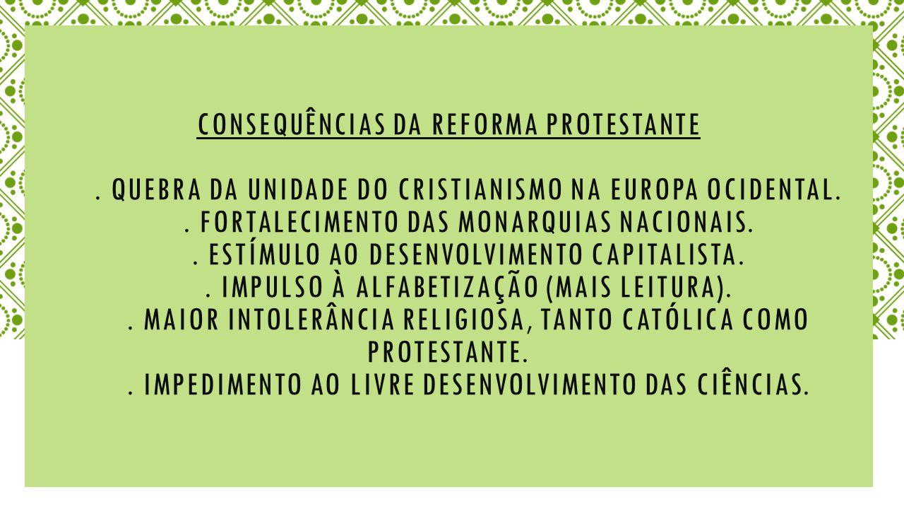CONSEQUÊNCIAS DA REFORMA PROTESTANTE.QUEBRA DA UNIDADE DO CRISTIANISMO NA EUROPA OCIDENTAL..