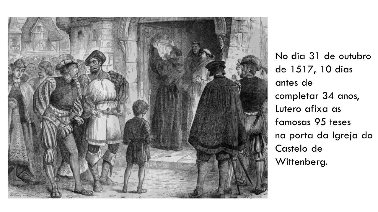 No dia 31 de outubro de 1517, 10 dias antes de completar 34 anos, Lutero afixa as famosas 95 teses na porta da Igreja do Castelo de Wittenberg.