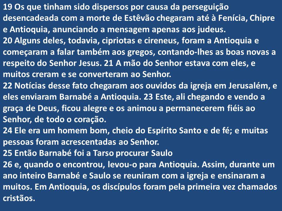 19 Os que tinham sido dispersos por causa da perseguição desencadeada com a morte de Estêvão chegaram até à Fenícia, Chipre e Antioquia, anunciando a