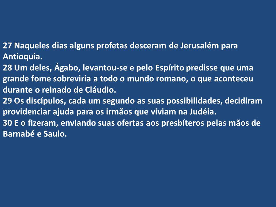 27 Naqueles dias alguns profetas desceram de Jerusalém para Antioquia. 28 Um deles, Ágabo, levantou-se e pelo Espírito predisse que uma grande fome so