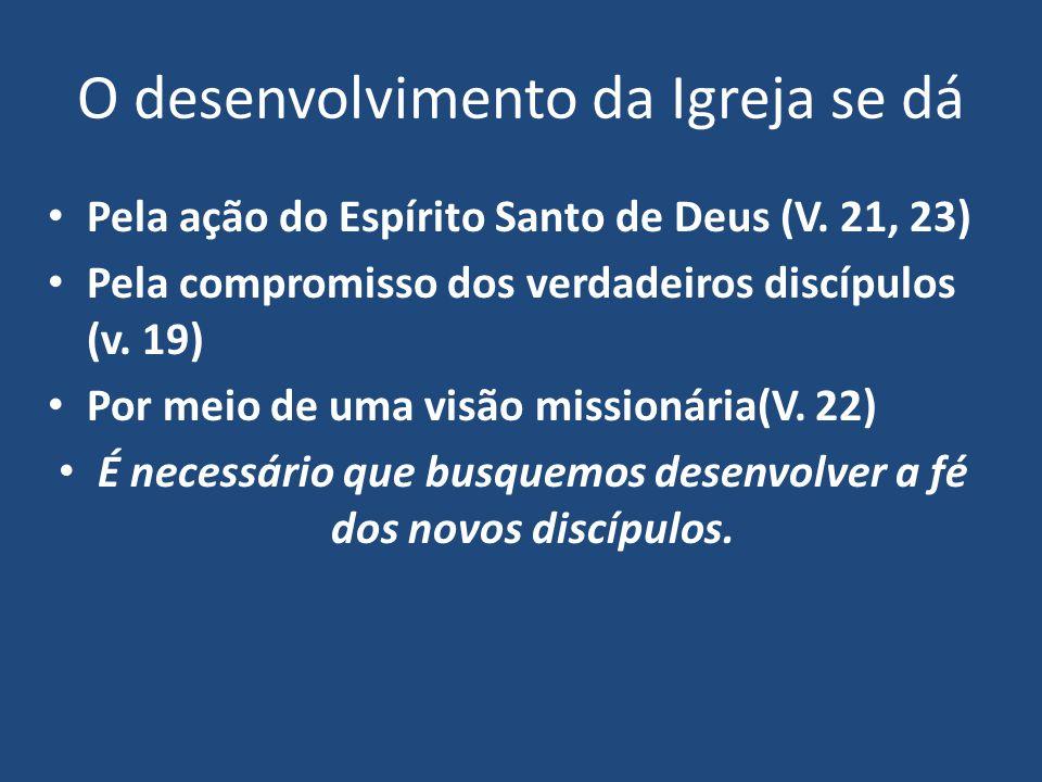 O desenvolvimento da Igreja se dá Pela ação do Espírito Santo de Deus (V. 21, 23) Pela compromisso dos verdadeiros discípulos (v. 19) Por meio de uma