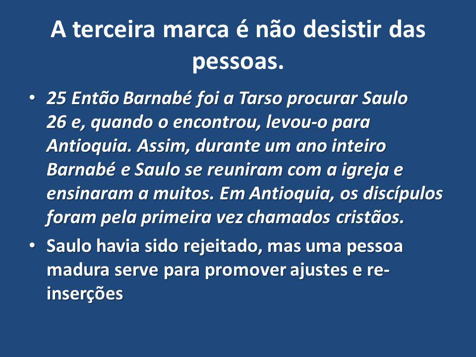 A terceira marca é não desistir das pessoas. 25 Então Barnabé foi a Tarso procurar Saulo 26 e, quando o encontrou, levou-o para Antioquia. Assim, dura
