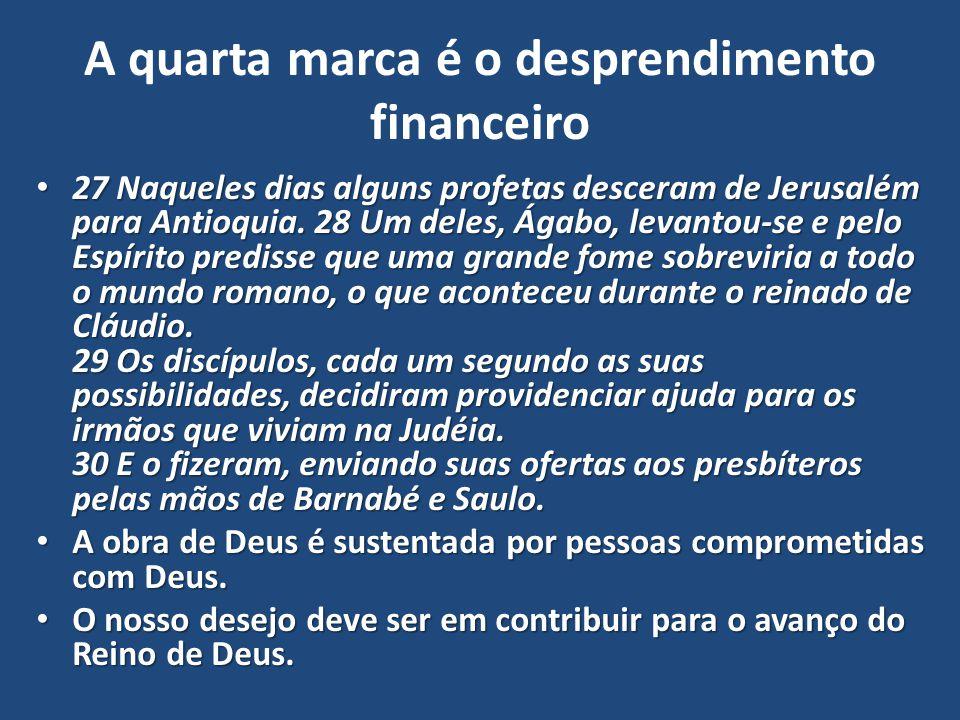 A quarta marca é o desprendimento financeiro 27 Naqueles dias alguns profetas desceram de Jerusalém para Antioquia. 28 Um deles, Ágabo, levantou-se e