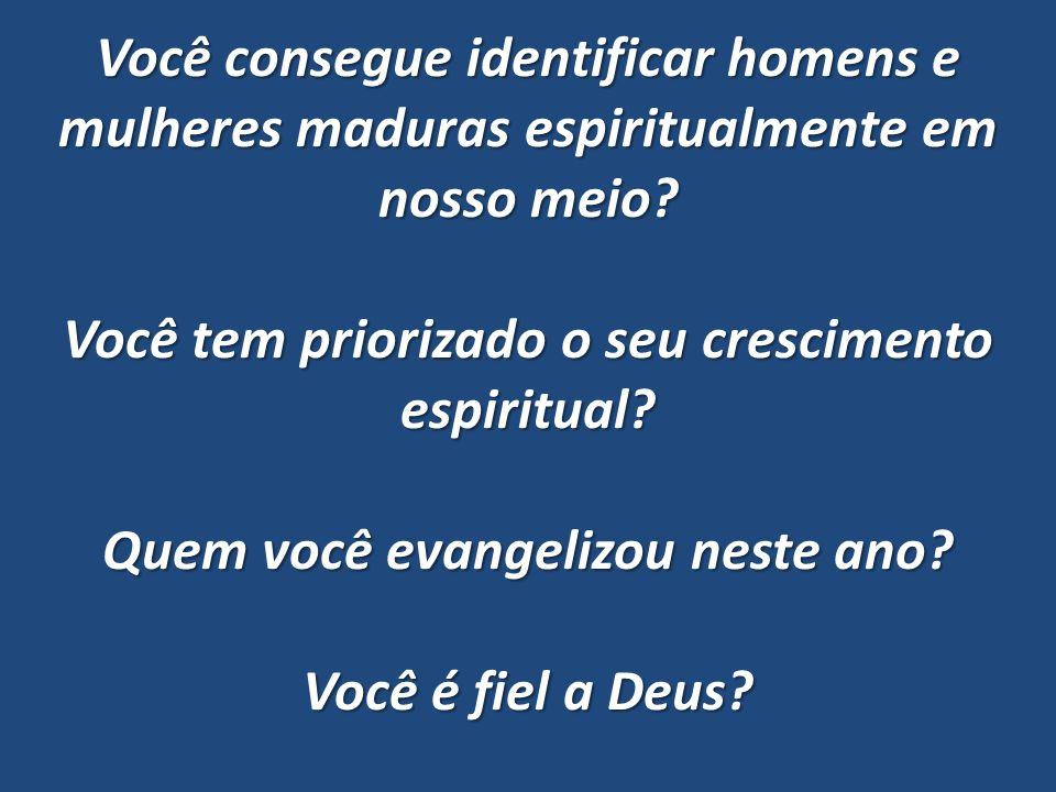 Você consegue identificar homens e mulheres maduras espiritualmente em nosso meio? Você tem priorizado o seu crescimento espiritual? Quem você evangel