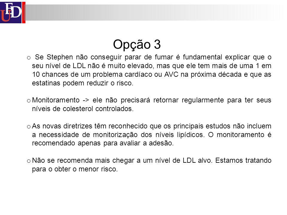 Opção 3 o Se Stephen não conseguir parar de fumar é fundamental explicar que o seu nível de LDL não é muito elevado, mas que ele tem mais de uma 1 em