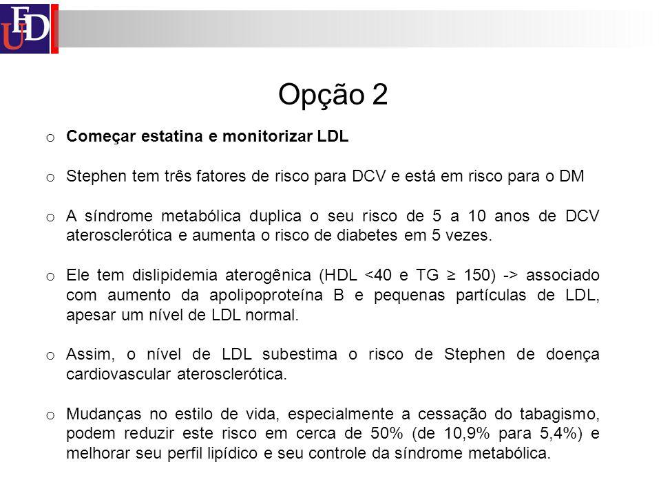 Opção 2 o Começar estatina e monitorizar LDL o Stephen tem três fatores de risco para DCV e está em risco para o DM o A síndrome metabólica duplica o