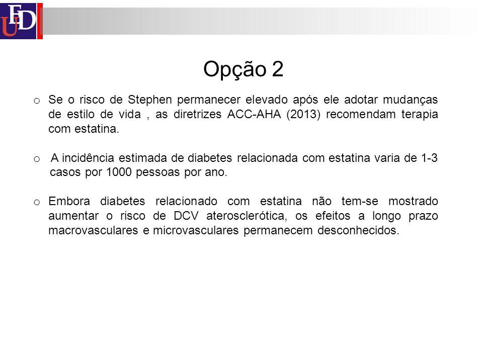Opção 2 o Se o risco de Stephen permanecer elevado após ele adotar mudanças de estilo de vida, as diretrizes ACC-AHA (2013) recomendam terapia com est