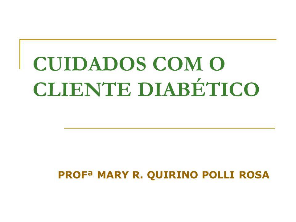 CUIDADOS COM O CLIENTE DIABÉTICO PROFª MARY R. QUIRINO POLLI ROSA