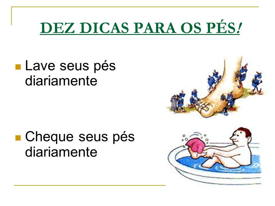 DEZ DICAS PARA OS PÉS! Lave seus pés diariamente Cheque seus pés diariamente