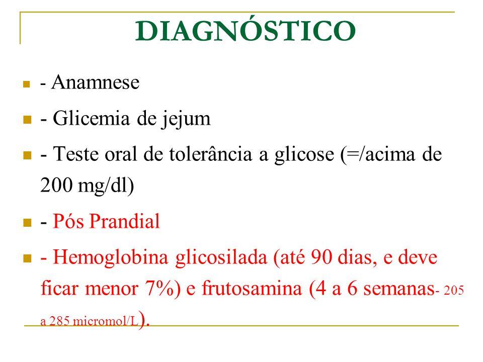 DIAGNÓSTICO - Anamnese - Glicemia de jejum - Teste oral de tolerância a glicose (=/acima de 200 mg/dl) - Pós Prandial - Hemoglobina glicosilada (até 90 dias, e deve ficar menor 7%) e frutosamina (4 a 6 semanas - 205 a 285 micromol/L ).