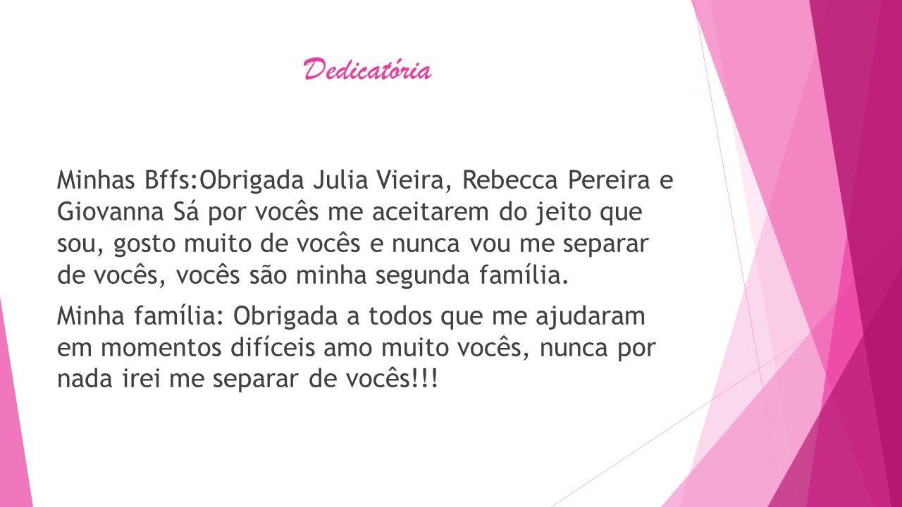 Dedicatória Minhas Bffs:Obrigada Julia Vieira, Rebecca Pereira e Giovanna Sá por vocês me aceitarem do jeito que sou, gosto muito de vocês e nunca vou