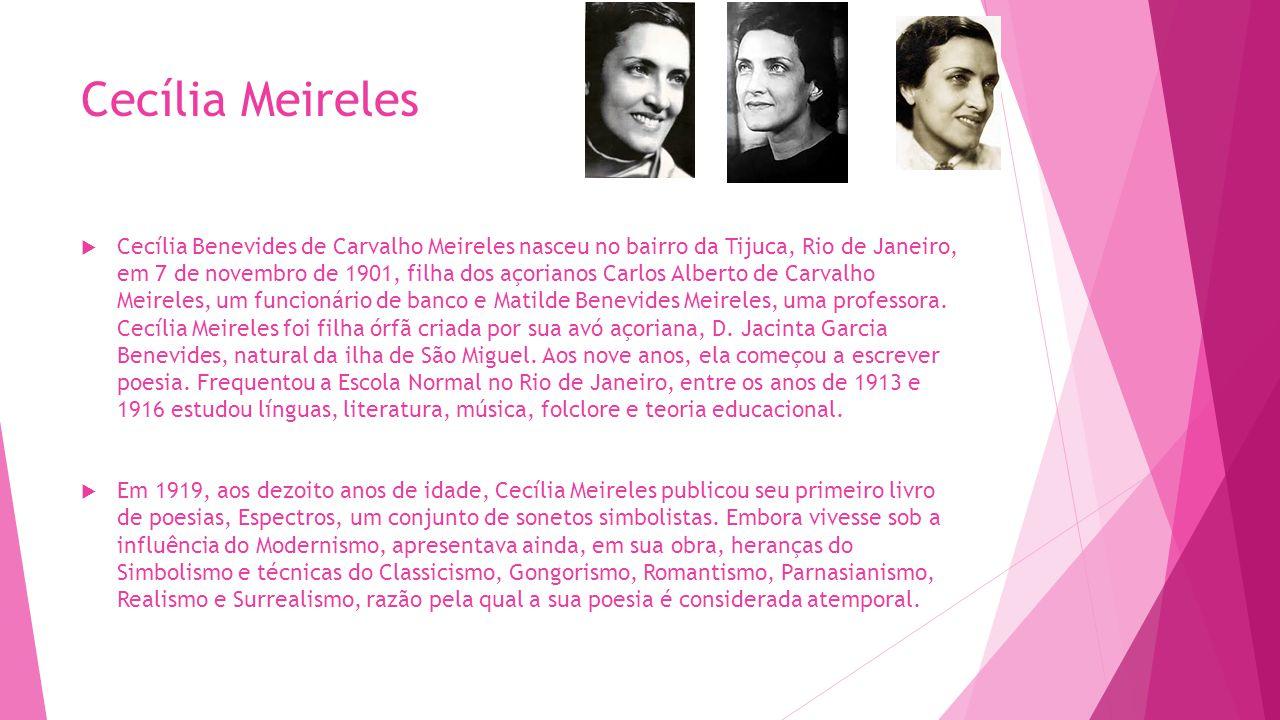 Cecília Meireles  Cecília Benevides de Carvalho Meireles nasceu no bairro da Tijuca, Rio de Janeiro, em 7 de novembro de 1901, filha dos açorianos Ca