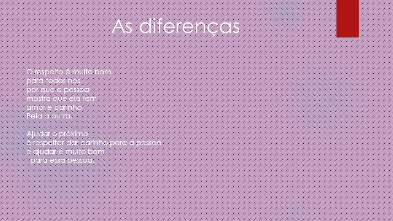 As diferenças O respeito é muito bom para todos nos por que a pessoa mostra que ela tem amor e carinho Pela a outra.