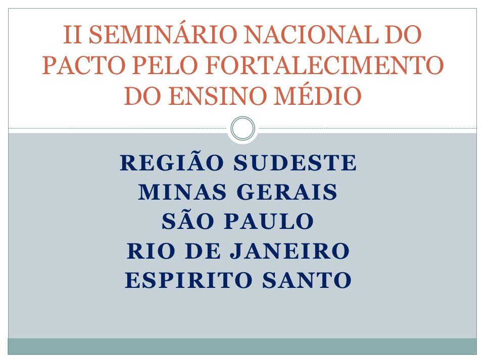 REGIÃO SUDESTE MINAS GERAIS SÃO PAULO RIO DE JANEIRO ESPIRITO SANTO II SEMINÁRIO NACIONAL DO PACTO PELO FORTALECIMENTO DO ENSINO MÉDIO