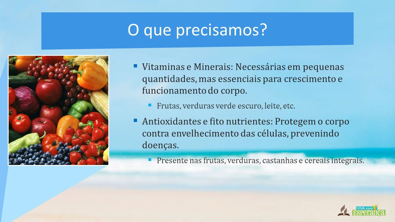  Vitaminas e Minerais: Necessárias em pequenas quantidades, mas essenciais para crescimento e funcionamento do corpo.  Frutas, verduras verde escuro