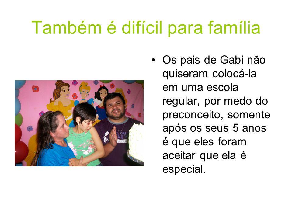 Também é difícil para família Os pais de Gabi não quiseram colocá-la em uma escola regular, por medo do preconceito, somente após os seus 5 anos é que eles foram aceitar que ela é especial.